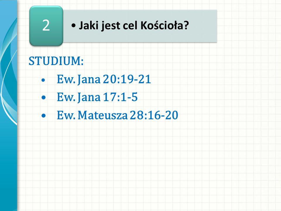 2 Jaki jest cel Kościoła STUDIUM: • Ew. Jana 17:1-5