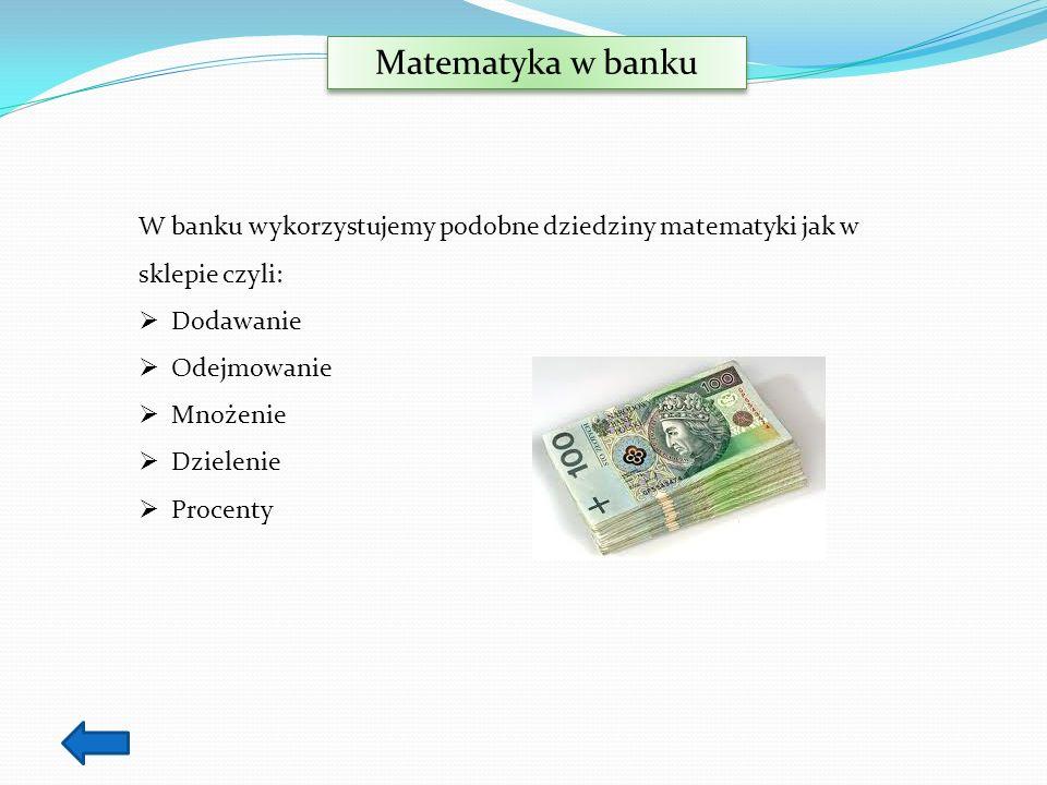 Matematyka w banku W banku wykorzystujemy podobne dziedziny matematyki jak w sklepie czyli: Dodawanie.