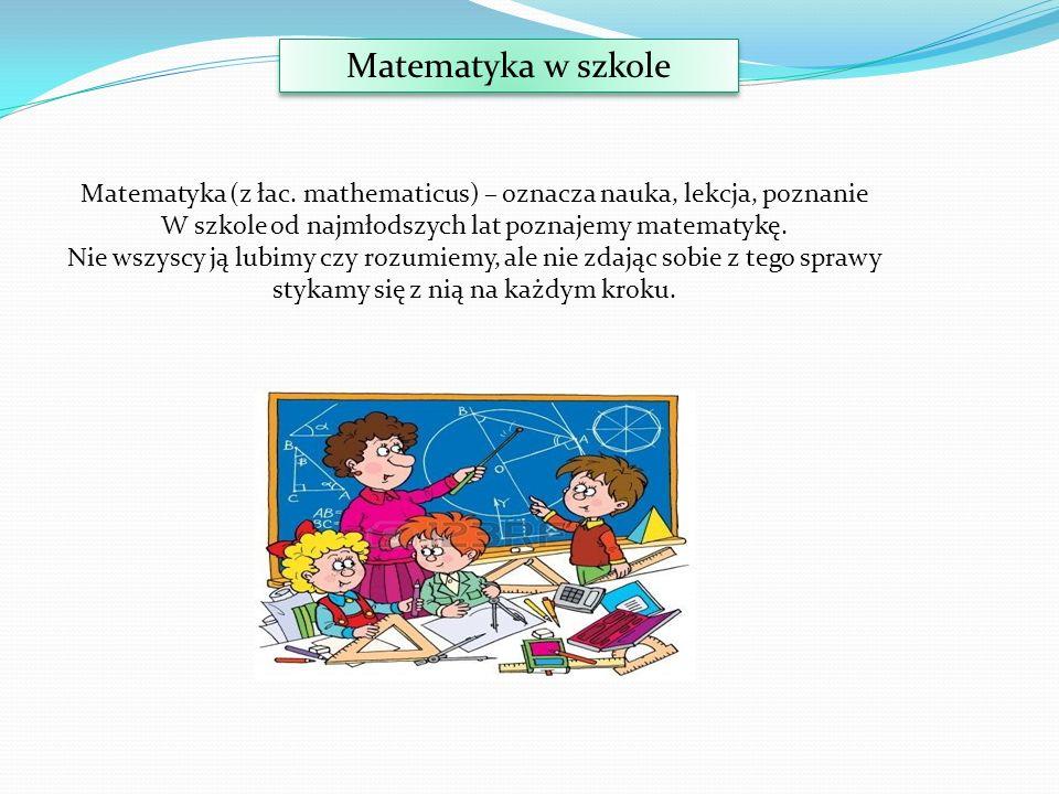 Matematyka w szkole Matematyka (z łac. mathematicus) – oznacza nauka, lekcja, poznanie. W szkole od najmłodszych lat poznajemy matematykę.