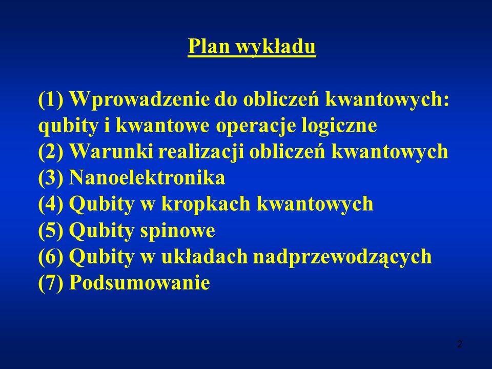 Plan wykładu (1) Wprowadzenie do obliczeń kwantowych: qubity i kwantowe operacje logiczne. (2) Warunki realizacji obliczeń kwantowych.