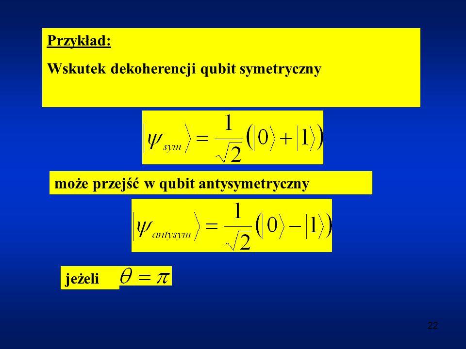 Przykład: Wskutek dekoherencji qubit symetryczny może przejść w qubit antysymetryczny jeżeli