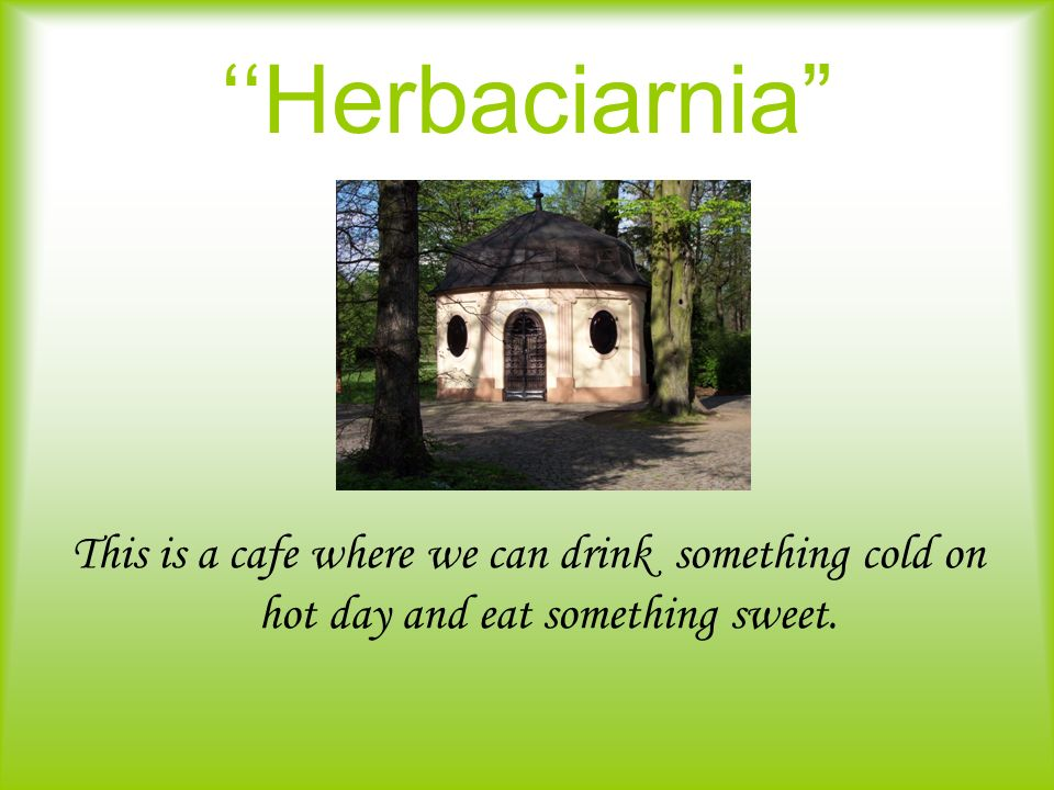 ''Herbaciarnia This is a cafe where we can drink something cold on hot day and eat something sweet.