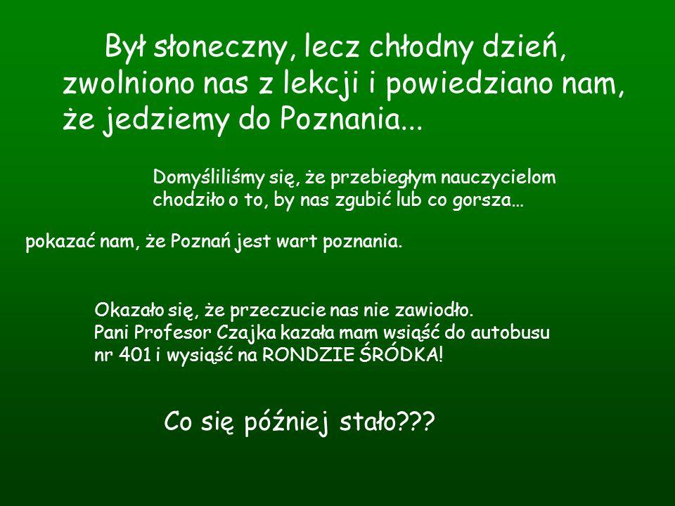Był słoneczny, lecz chłodny dzień, zwolniono nas z lekcji i powiedziano nam, że jedziemy do Poznania...