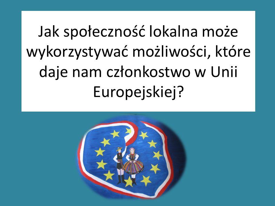 Jak społeczność lokalna może wykorzystywać możliwości, które daje nam członkostwo w Unii Europejskiej