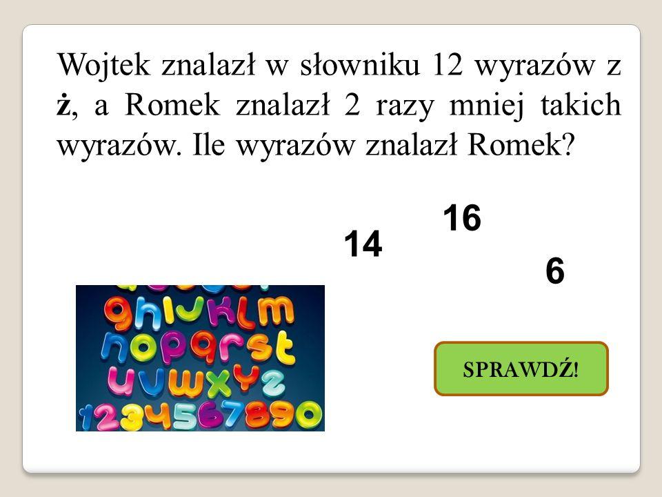 Wojtek znalazł w słowniku 12 wyrazów z ż, a Romek znalazł 2 razy mniej takich wyrazów. Ile wyrazów znalazł Romek