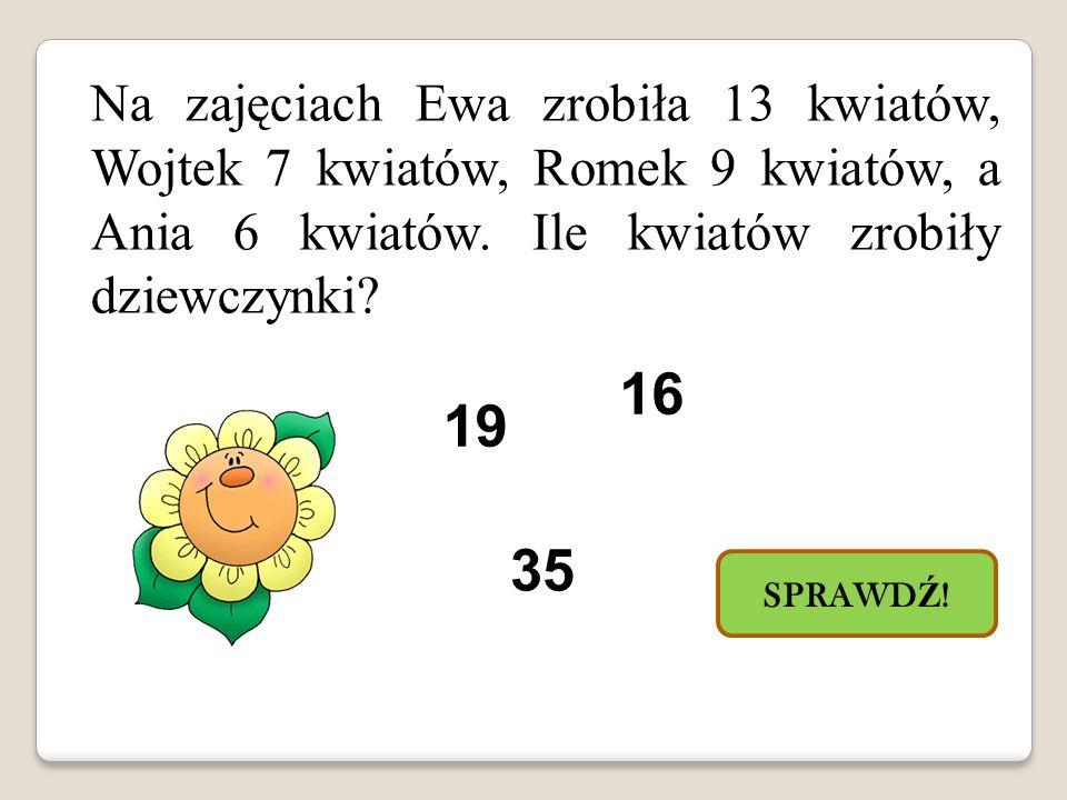 Na zajęciach Ewa zrobiła 13 kwiatów, Wojtek 7 kwiatów, Romek 9 kwiatów, a Ania 6 kwiatów. Ile kwiatów zrobiły dziewczynki