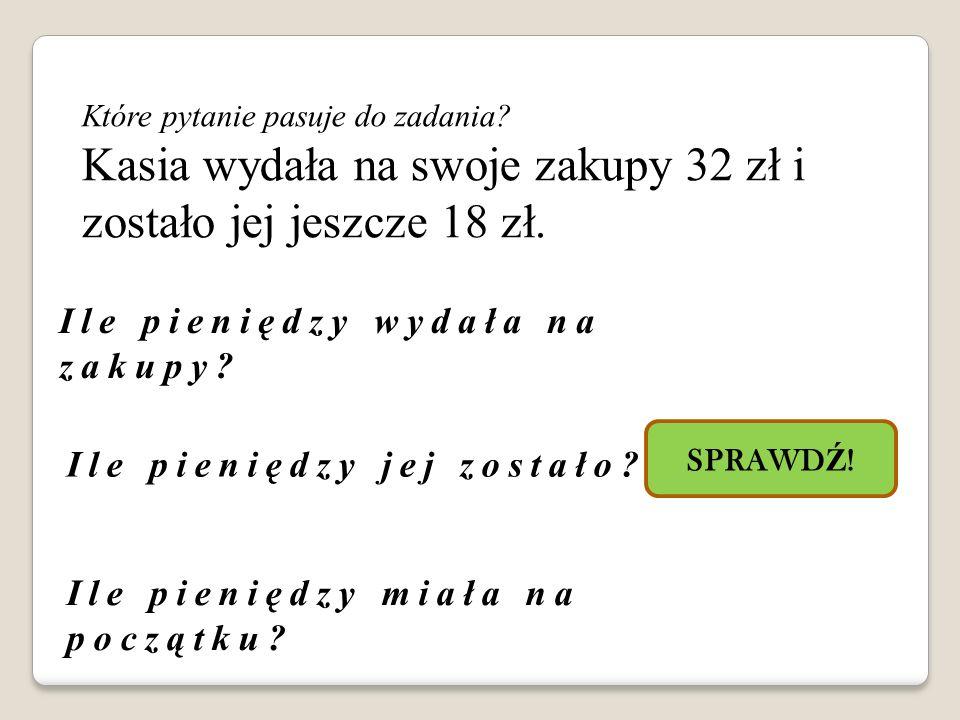 Kasia wydała na swoje zakupy 32 zł i zostało jej jeszcze 18 zł.