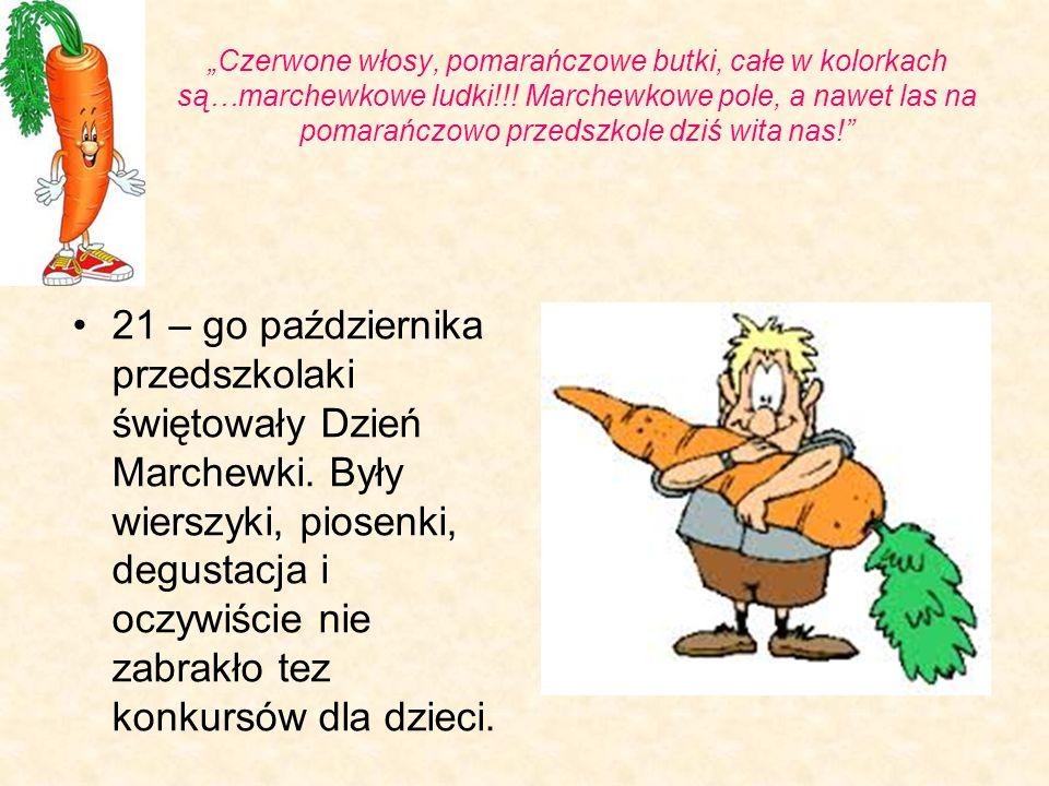 """""""Czerwone włosy, pomarańczowe butki, całe w kolorkach są…marchewkowe ludki!!! Marchewkowe pole, a nawet las na pomarańczowo przedszkole dziś wita nas!"""