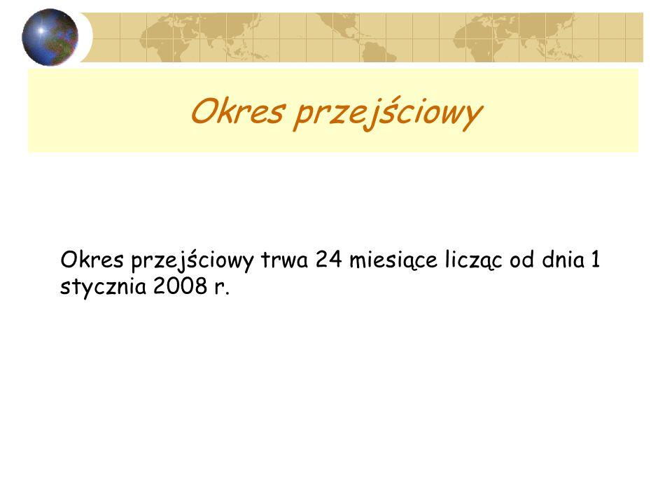 Okres przejściowy Okres przejściowy trwa 24 miesiące licząc od dnia 1 stycznia 2008 r.