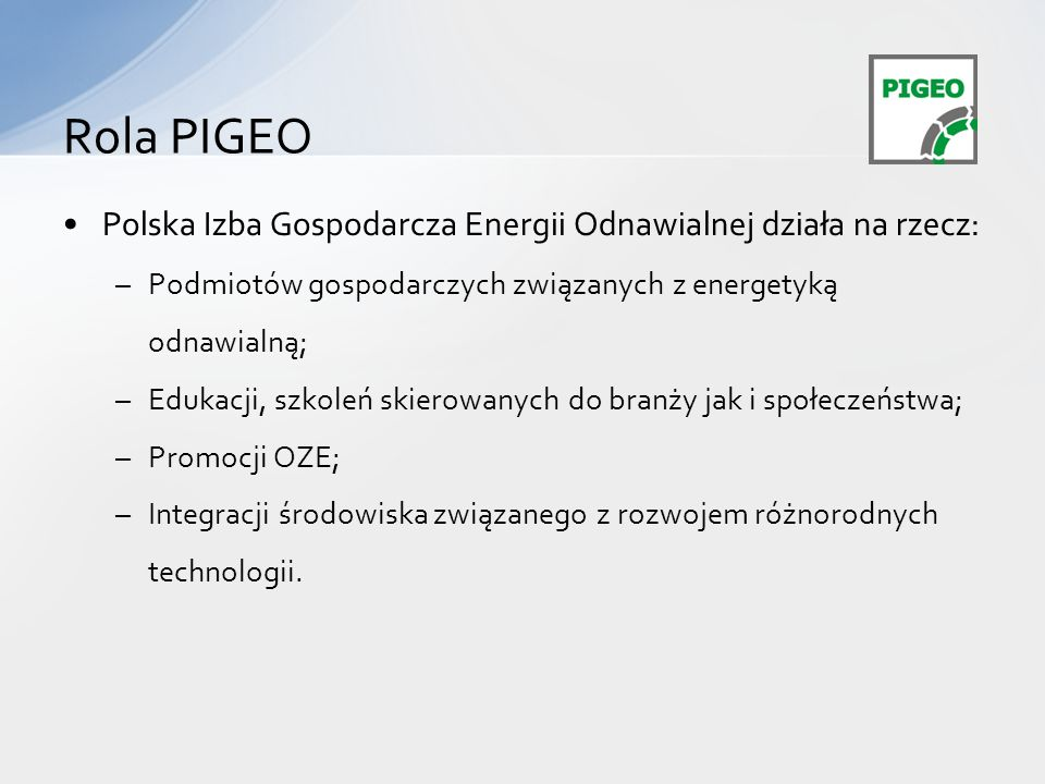 Rola PIGEO Polska Izba Gospodarcza Energii Odnawialnej działa na rzecz: Podmiotów gospodarczych związanych z energetyką odnawialną;