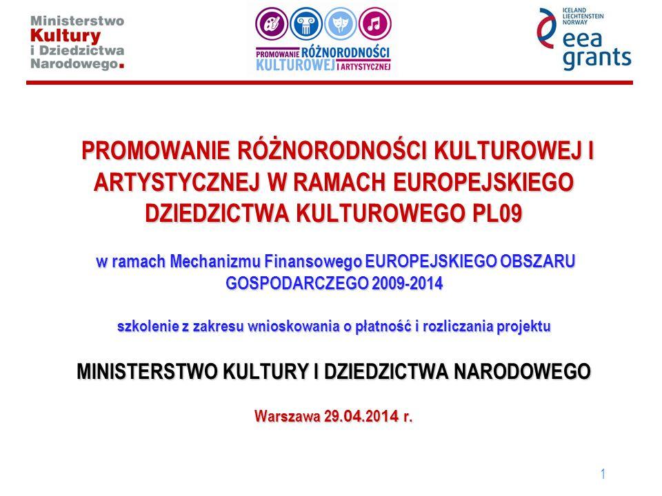 PROMOWANIE RÓŻNORODNOŚCI KULTUROWEJ I ARTYSTYCZNEJ W RAMACH EUROPEJSKIEGO DZIEDZICTWA KULTUROWEGO PL09 w ramach Mechanizmu Finansowego EUROPEJSKIEGO OBSZARU GOSPODARCZEGO 2009-2014 szkolenie z zakresu wnioskowania o płatność i rozliczania projektu MINISTERSTWO KULTURY I DZIEDZICTWA NARODOWEGO Warszawa 29.04.2014 r.