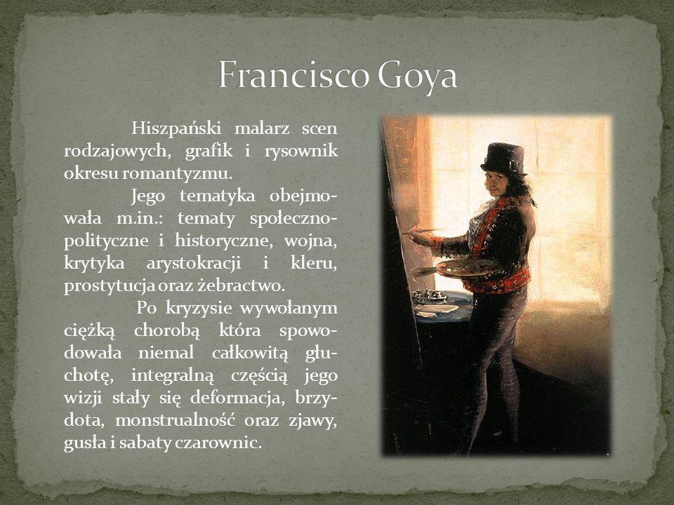Francisco Goya Hiszpański malarz scen rodzajowych, grafik i rysownik okresu romantyzmu.
