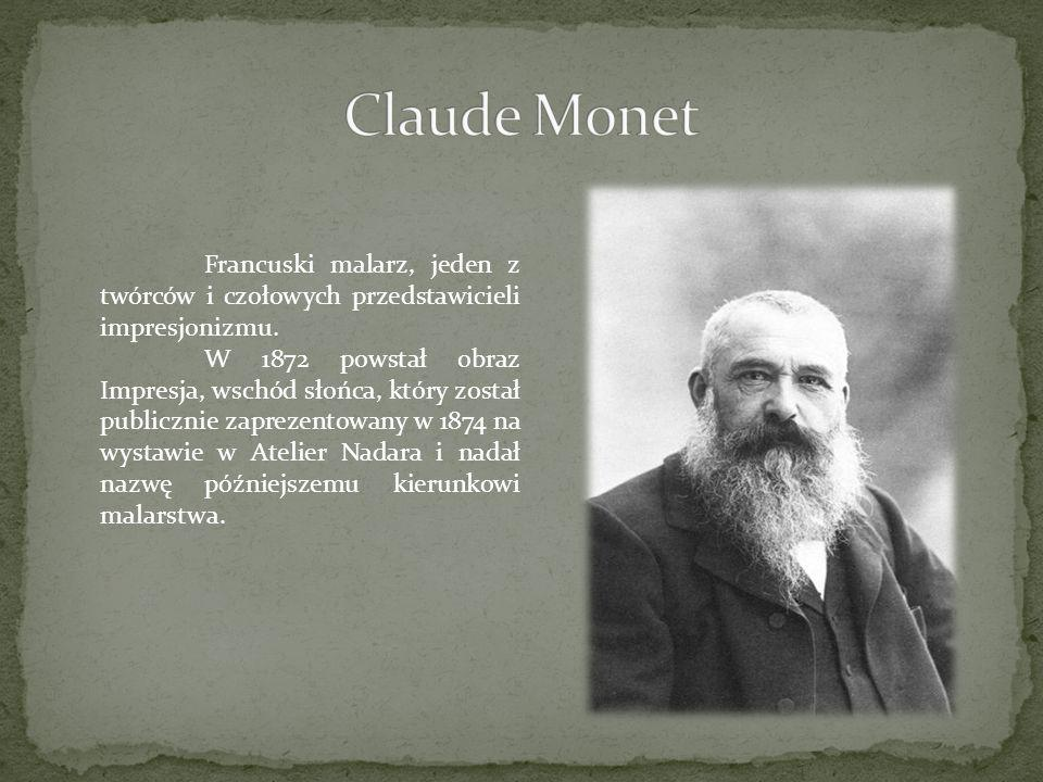 Claude Monet Francuski malarz, jeden z twórców i czołowych przedstawicieli impresjonizmu.