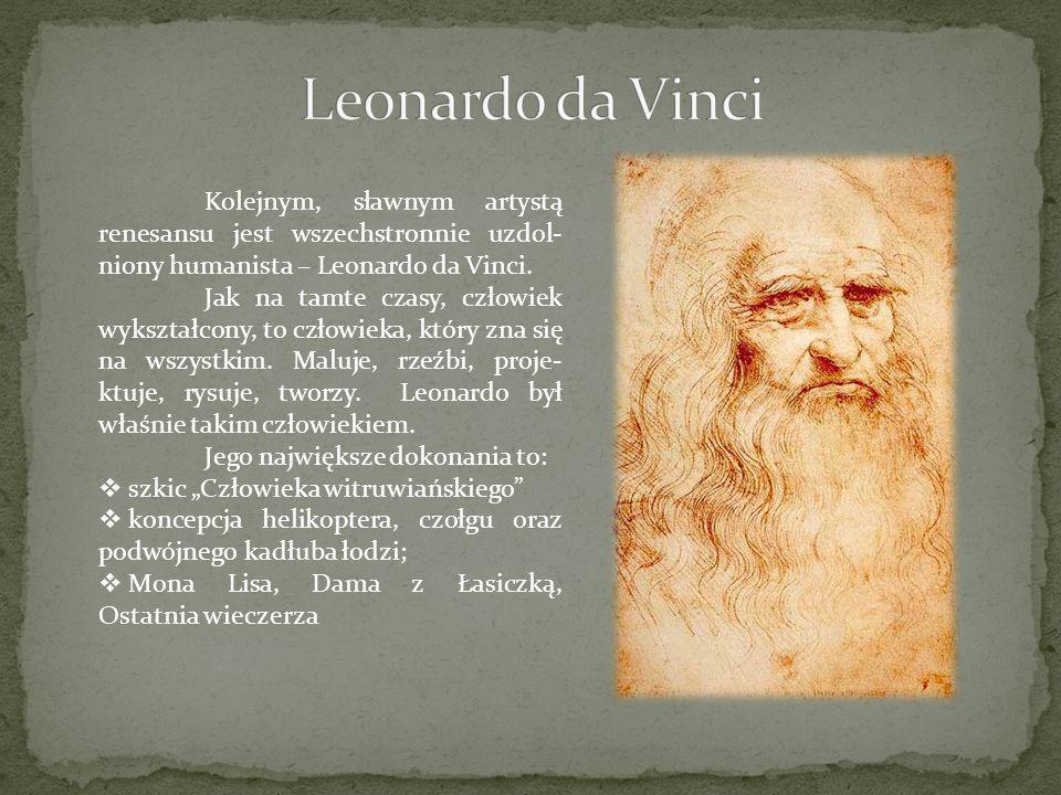 Leonardo da Vinci Kolejnym, sławnym artystą renesansu jest wszechstronnie uzdol-niony humanista – Leonardo da Vinci.