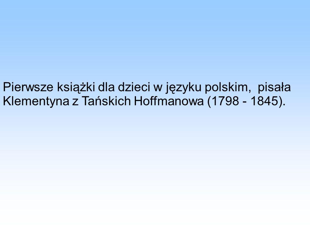 Pierwsze książki dla dzieci w języku polskim, pisała Klementyna z Tańskich Hoffmanowa (1798 - 1845).