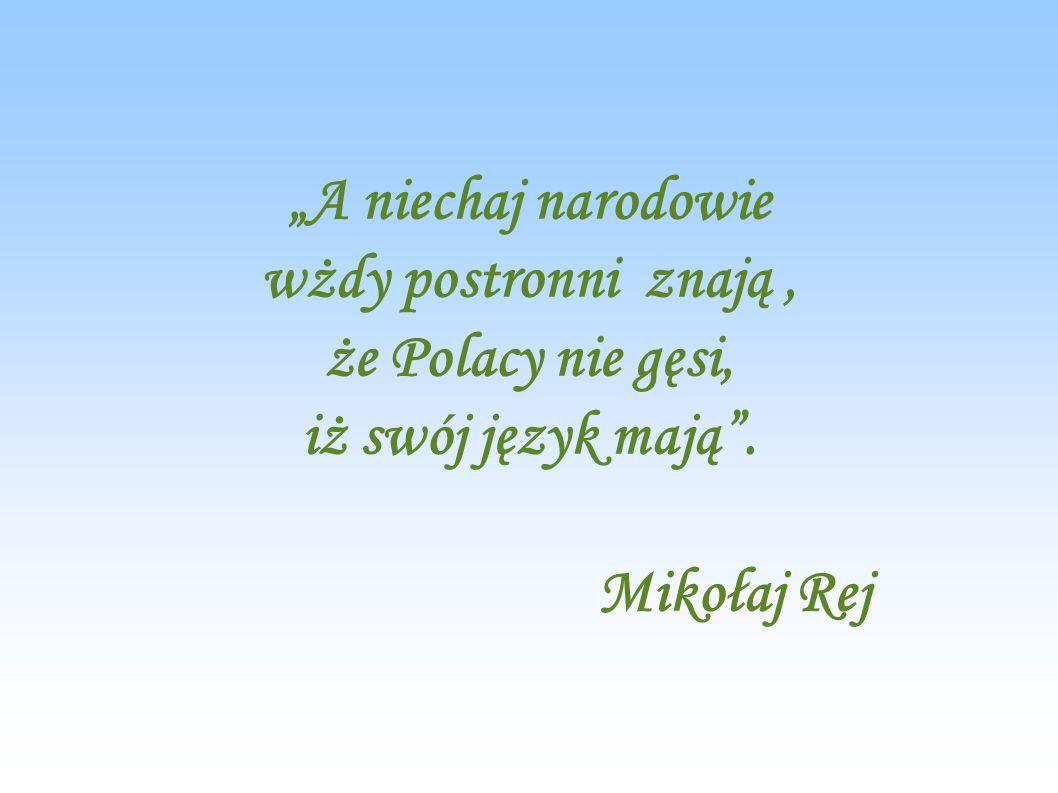 """""""A niechaj narodowie wżdy postronni znają , że Polacy nie gęsi, iż swój język mają . Mikołaj Rej"""