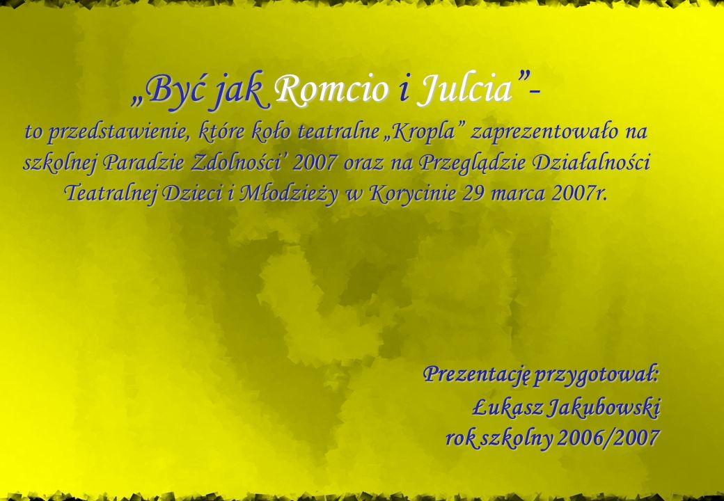 """""""Być jak Romcio i Julcia - to przedstawienie, które koło teatralne """"Kropla zaprezentowało na szkolnej Paradzie Zdolności' 2007 oraz na Przeglądzie Działalności Teatralnej Dzieci i Młodzieży w Korycinie 29 marca 2007r."""