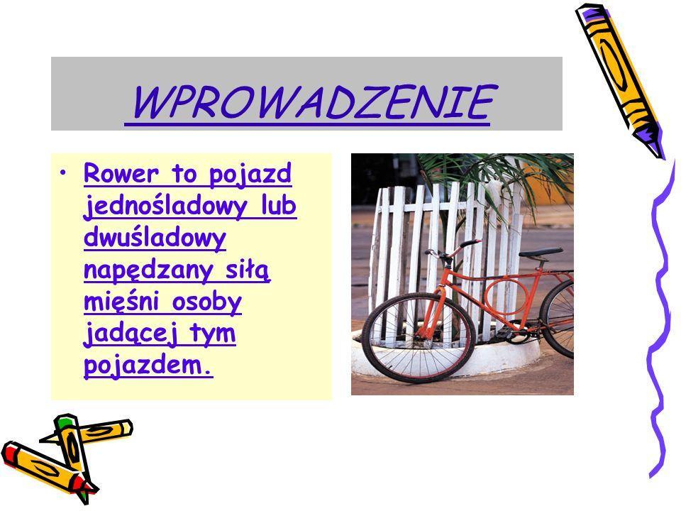 WPROWADZENIE Rower to pojazd jednośladowy lub dwuśladowy napędzany siłą mięśni osoby jadącej tym pojazdem.