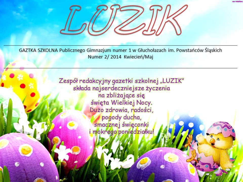 LUZIK GAZTKA SZKOLNA Publicznego Gimnazjum numer 1 w Głuchołazach im. Powstańców Śląskich. Numer 2/ 2014 Kwiecień/Maj.