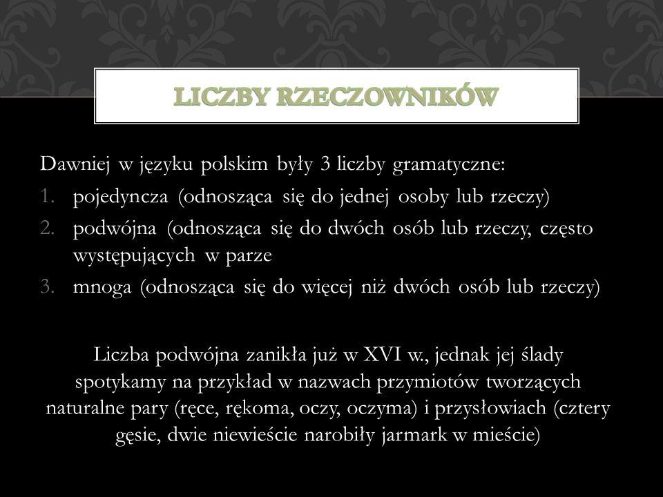 Liczby rzeczowników Dawniej w języku polskim były 3 liczby gramatyczne: pojedyncza (odnosząca się do jednej osoby lub rzeczy)