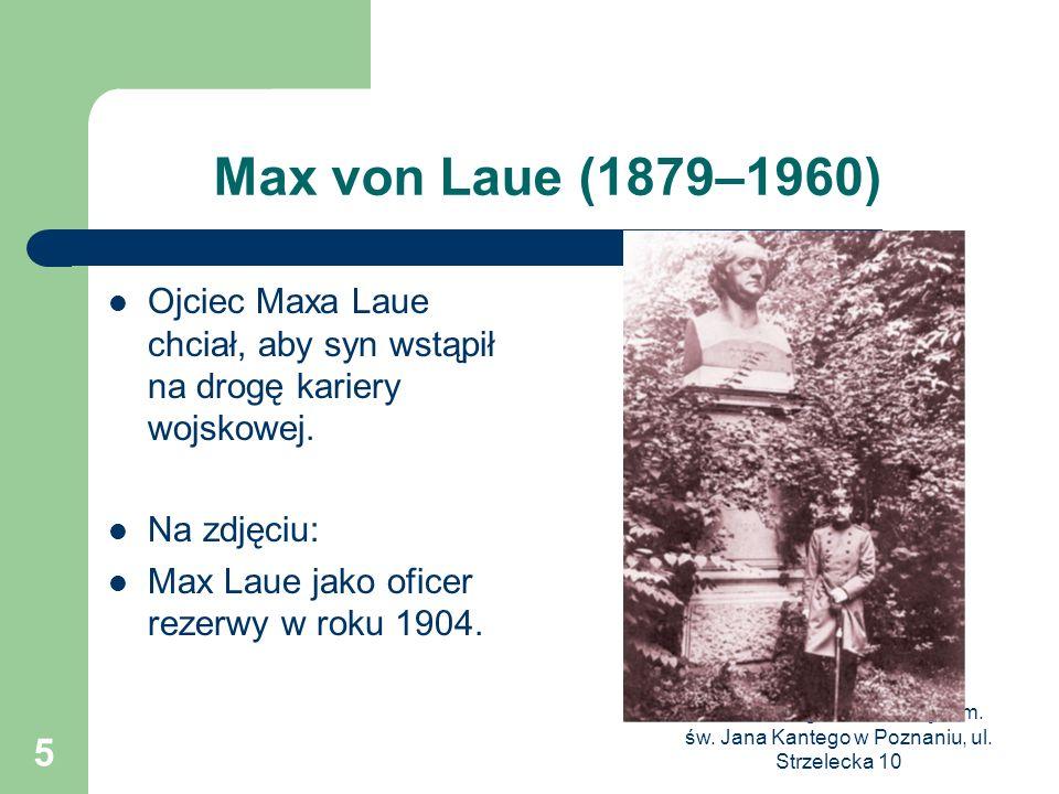 Max von Laue (1879–1960) Ojciec Maxa Laue chciał, aby syn wstąpił na drogę kariery wojskowej. Na zdjęciu: