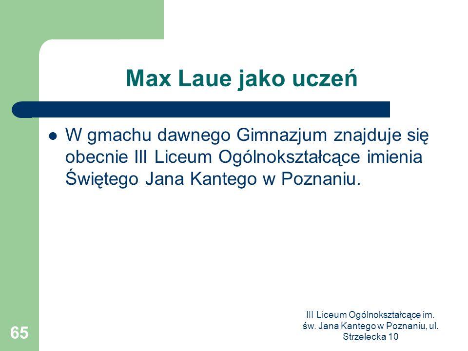 Max Laue jako uczeń W gmachu dawnego Gimnazjum znajduje się obecnie III Liceum Ogólnokształcące imienia Świętego Jana Kantego w Poznaniu.