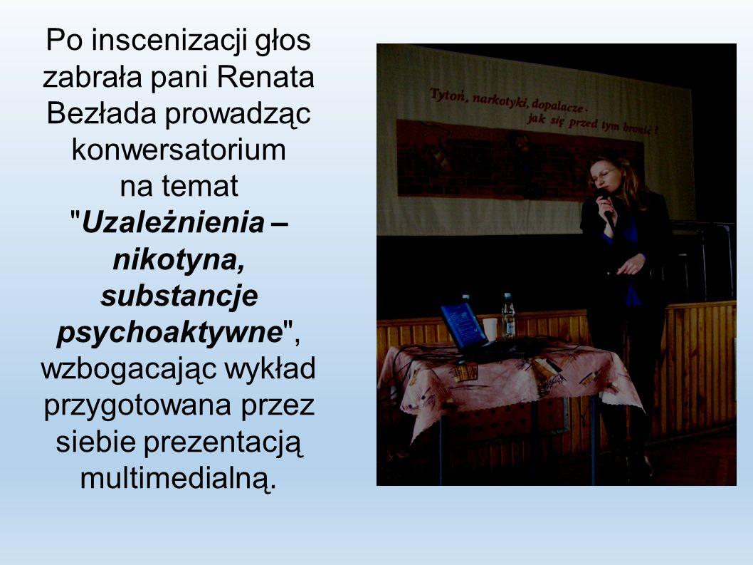 Po inscenizacji głos zabrała pani Renata Bezłada prowadząc konwersatorium na temat Uzależnienia – nikotyna, substancje psychoaktywne , wzbogacając wykład przygotowana przez siebie prezentacją multimedialną.