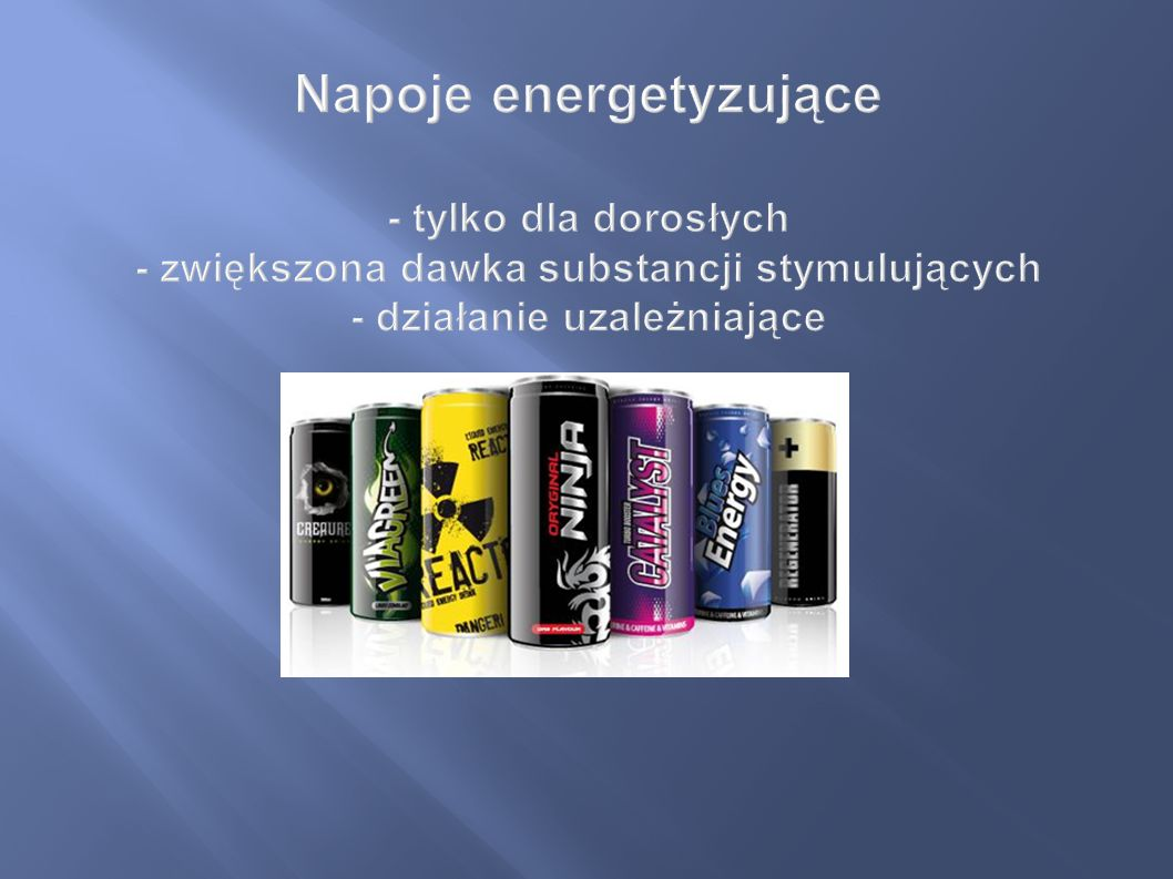Napoje energetyzujące - tylko dla dorosłych - zwiększona dawka substancji stymulujących - działanie uzależniające