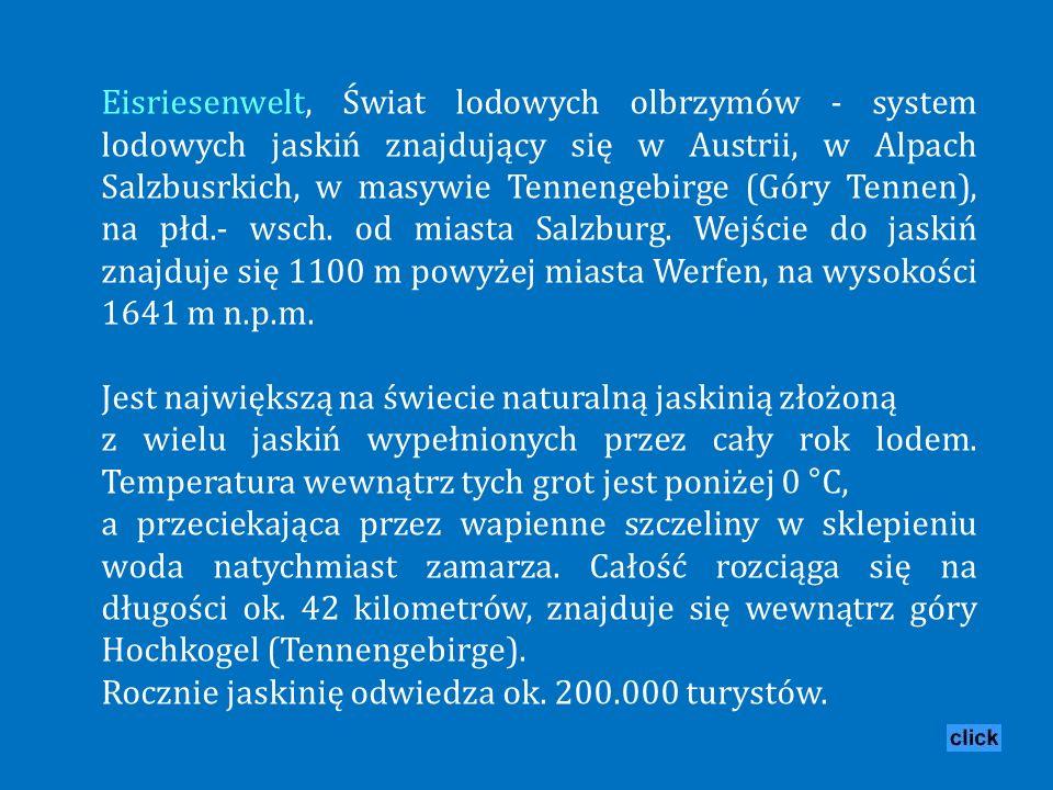 Eisriesenwelt, Świat lodowych olbrzymów - system lodowych jaskiń znajdujący się w Austrii, w Alpach Salzbusrkich, w masywie Tennengebirge (Góry Tennen), na płd.- wsch. od miasta Salzburg. Wejście do jaskiń znajduje się 1100 m powyżej miasta Werfen, na wysokości 1641 m n.p.m.