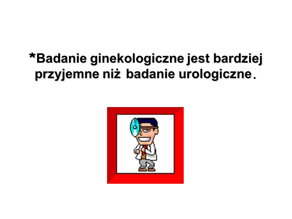 *Badanie ginekologiczne jest bardziej przyjemne niż badanie urologiczne.