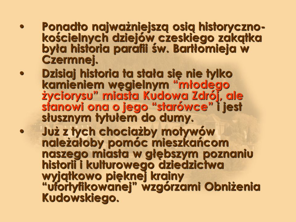 Ponadto najważniejszą osią historyczno-kościelnych dziejów czeskiego zakątka była historia parafii św. Bartłomieja w Czermnej.