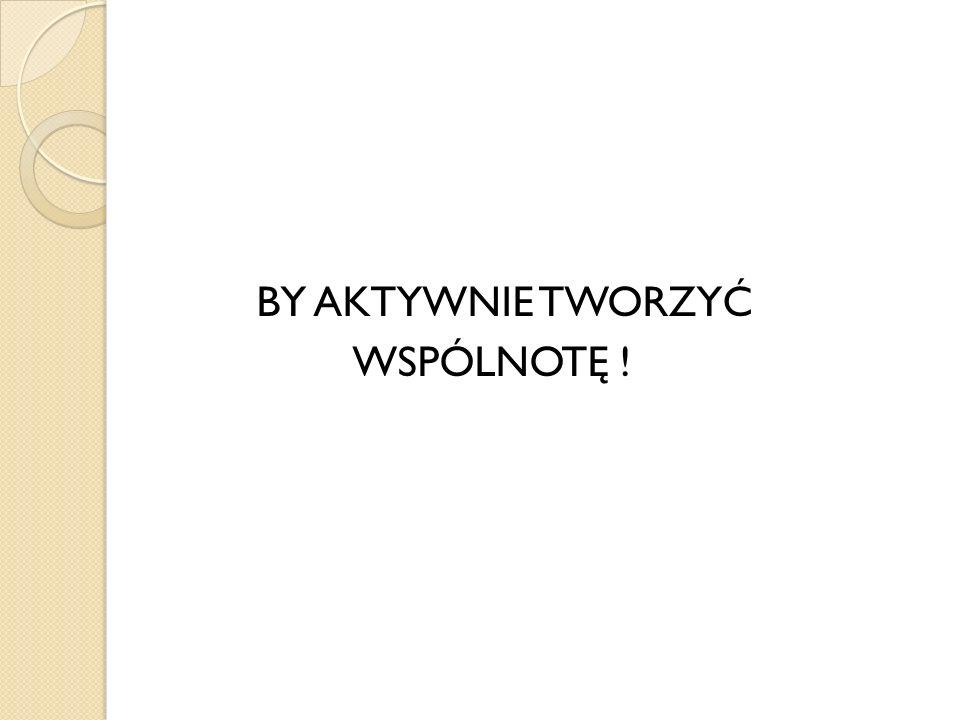 BY AKTYWNIE TWORZYĆ WSPÓLNOTĘ !