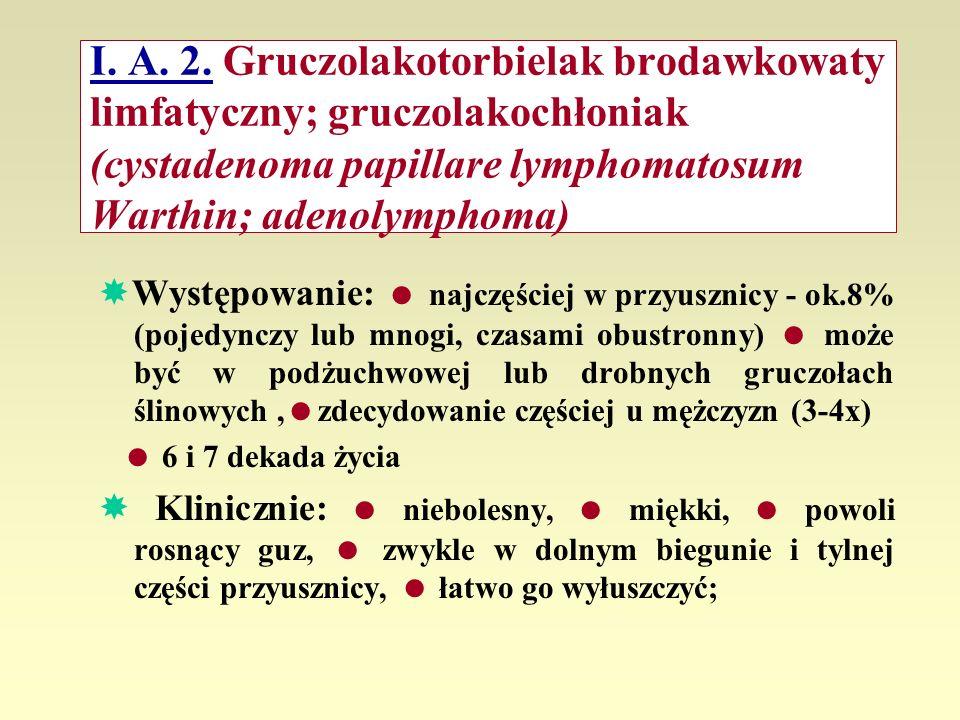 I. A. 2. Gruczolakotorbielak brodawkowaty limfatyczny; gruczolakochłoniak (cystadenoma papillare lymphomatosum Warthin; adenolymphoma)