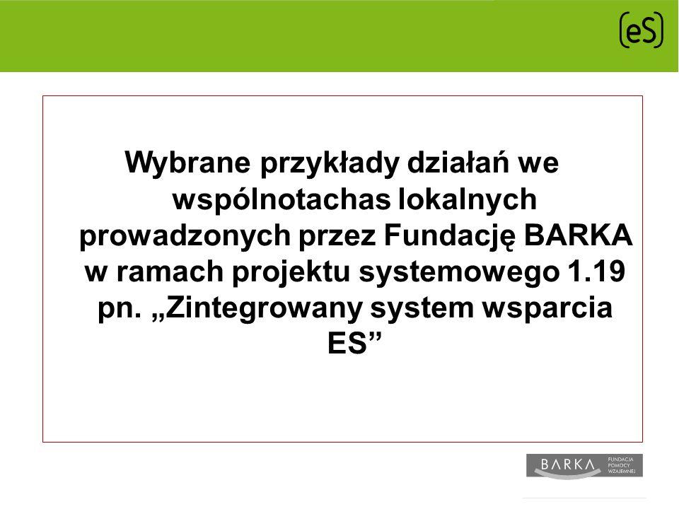 Wybrane przykłady działań we wspólnotachas lokalnych prowadzonych przez Fundację BARKA w ramach projektu systemowego 1.19 pn.