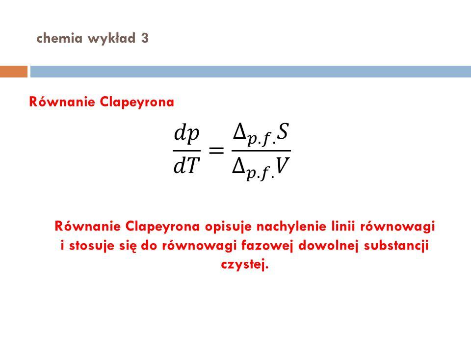 𝑑𝑝 𝑑𝑇 = ∆ 𝑝.𝑓. 𝑆 ∆ 𝑝.𝑓. 𝑉 chemia wykład 3 Równanie Clapeyrona