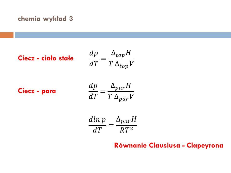 chemia wykład 3 𝑑𝑝 𝑑𝑇 = ∆ 𝑡𝑜𝑝 𝐻 𝑇 ∆ 𝑡𝑜𝑝 𝑉. Ciecz - ciało stałe. 𝑑𝑝 𝑑𝑇 = ∆ 𝑝𝑎𝑟 𝐻 𝑇 ∆ 𝑝𝑎𝑟 𝑉. Ciecz - para.
