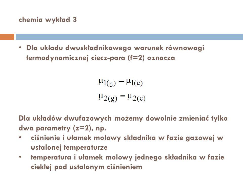 chemia wykład 3 Dla układu dwuskładnikowego warunek równowagi termodynamicznej ciecz-para (f=2) oznacza.