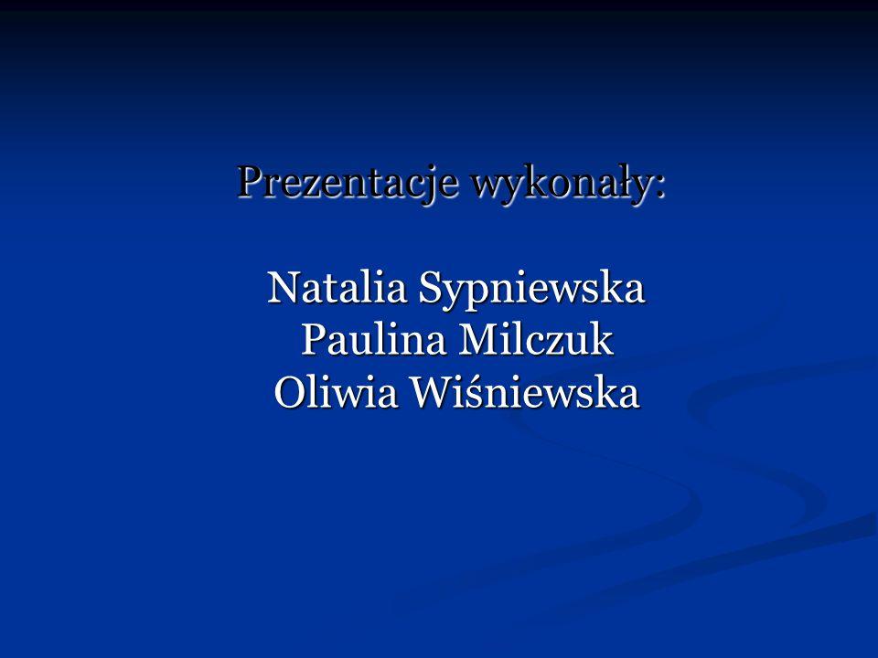 Prezentacje wykonały: Natalia Sypniewska Paulina Milczuk Oliwia Wiśniewska