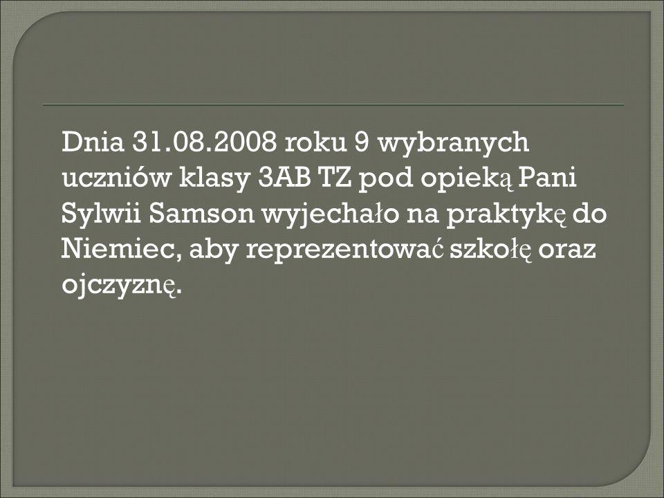Dnia 31.08.2008 roku 9 wybranych uczniów klasy 3AB TZ pod opieką Pani Sylwii Samson wyjechało na praktykę do Niemiec, aby reprezentować szkołę oraz ojczyznę.