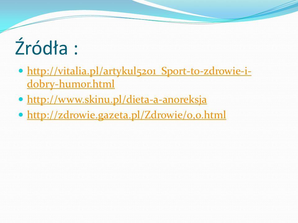 Źródła : http://vitalia.pl/artykul5201_Sport-to-zdrowie-i-dobry-humor.html. http://www.skinu.pl/dieta-a-anoreksja.