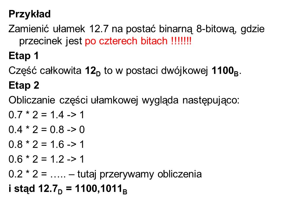 Przykład Zamienić ułamek 12.7 na postać binarną 8-bitową, gdzie przecinek jest po czterech bitach !!!!!!!