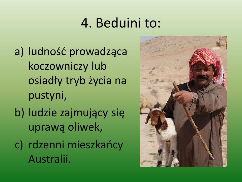 4. Beduini to: ludność prowadząca koczowniczy lub osiadły tryb życia na pustyni, ludzie zajmujący się uprawą oliwek,
