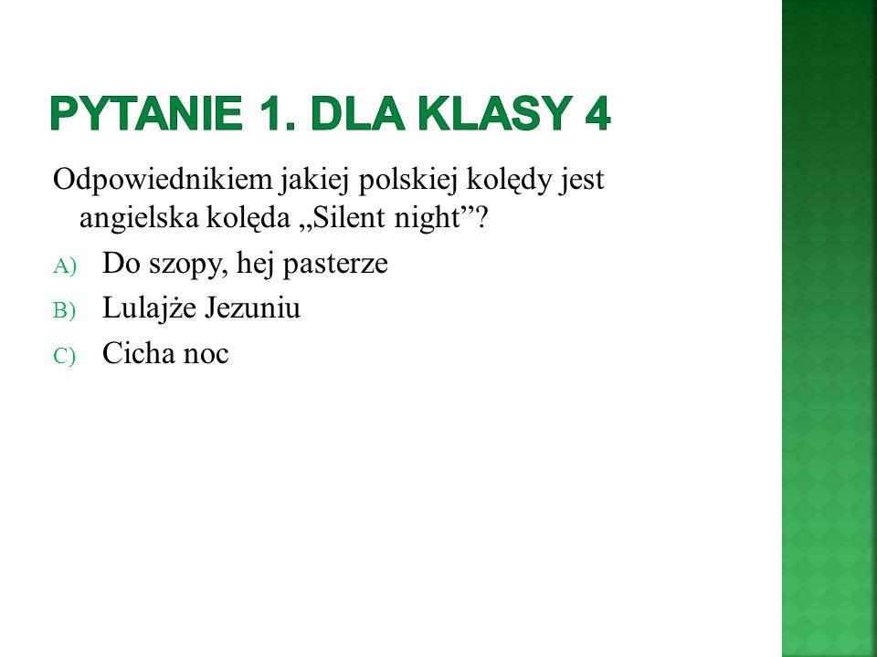 """Pytanie 1. Dla klasy 4 Odpowiednikiem jakiej polskiej kolędy jest angielska kolęda """"Silent night"""