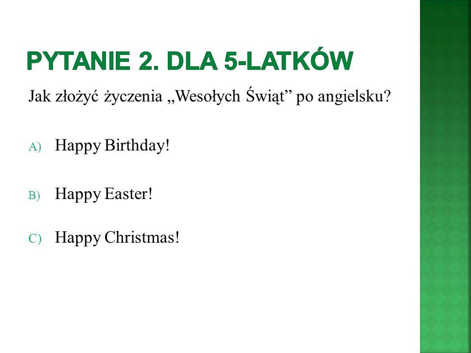 """Pytanie 2. Dla 5-latków Jak złożyć życzenia """"Wesołych Świąt po angielsku Happy Birthday! B) Happy Easter!"""