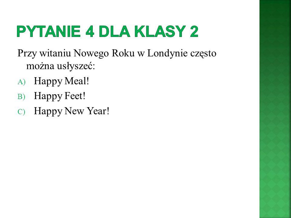 Pytanie 4 Dla klasy 2 Przy witaniu Nowego Roku w Londynie często można usłyszeć: Happy Meal! Happy Feet!
