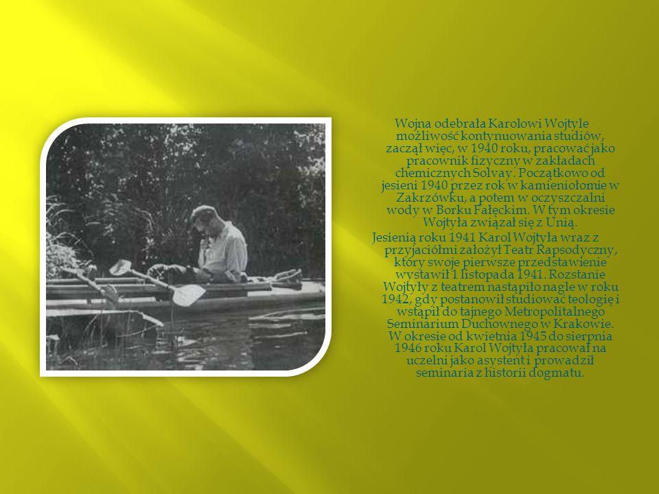 Wojna odebrała Karolowi Wojtyle możliwość kontynuowania studiów, zaczął więc, w 1940 roku, pracować jako pracownik fizyczny w zakładach chemicznych Solvay. Początkowo od jesieni 1940 przez rok w kamieniołomie w Zakrzówku, a potem w oczyszczalni wody w Borku Fałęckim. W tym okresie Wojtyła związał się z Unią.