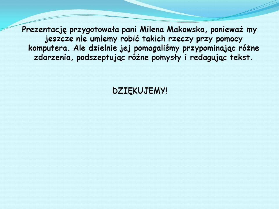 Prezentację przygotowała pani Milena Makowska, ponieważ my jeszcze nie umiemy robić takich rzeczy przy pomocy komputera.