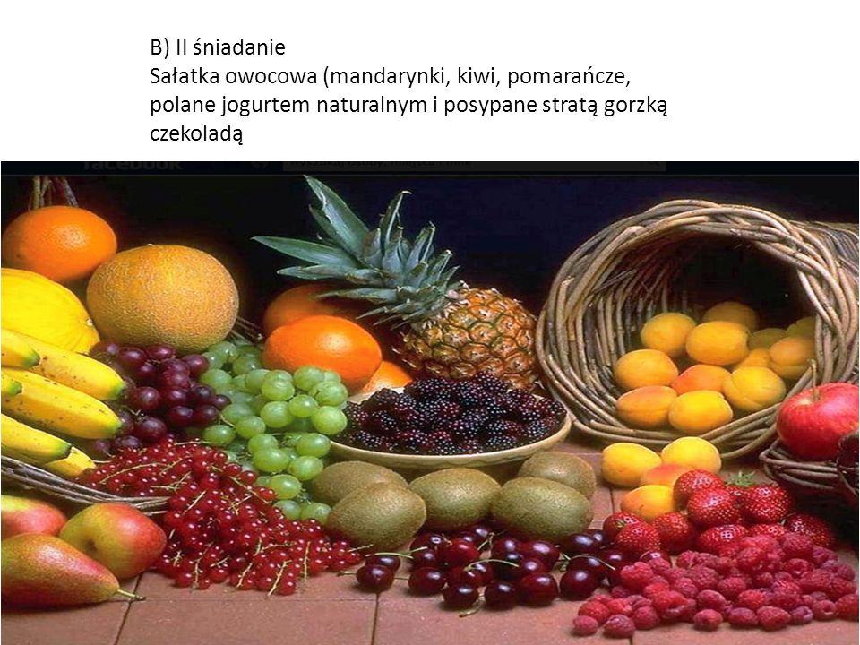 B) II śniadanie Sałatka owocowa (mandarynki, kiwi, pomarańcze, polane jogurtem naturalnym i posypane stratą gorzką czekoladą.