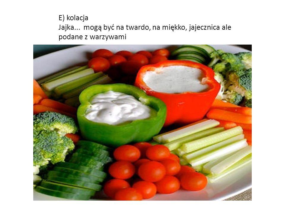 E) kolacja Jajka... mogą być na twardo, na miękko, jajecznica ale podane z warzywami