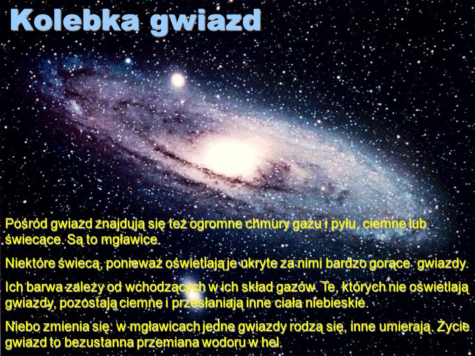 Kolebka gwiazd Pośród gwiazd znajdują się też ogromne chmury gazu i pyłu, ciemne lub świecące. Są to mgławice.
